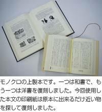モノクロの上製本です。一つは和書で、もう一つは洋書を復刻しました。今回使用した本文の印刷紙は原本に出来るだけ近い物を探して復刻しました。