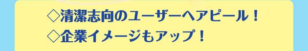 ◇清潔志向のユーザーへアピール!◇企業イメージもアップ!